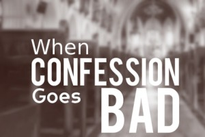 What To Do When Confession Goes Bad