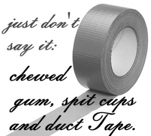 Just Don't Say It: Chewed Gum, Spit Cups, and Duct Tape